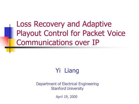Yi Liang Department of Electrical Engineering Stanford University April 19, 2000 Loss Recovery and Adaptive Playout Control for Packet Voice Communications.