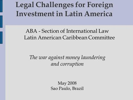 Legal Challenges for Foreign Investment in Latin America ABA - Section of International Law Latin American Caribbean Committee The war against money laundering.
