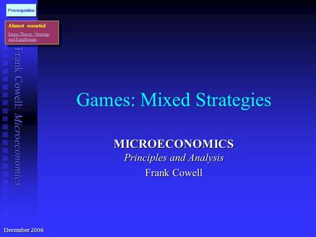 Frank Cowell: Microeconomics <strong>Games</strong>: Mixed Strategies MICROECONOMICS Principles and Analysis Frank Cowell Almost essential <strong>Game</strong> <strong>Theory</strong>: Strategy and Equilibrium.