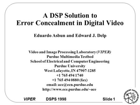VIPER DSPS 1998 Slide 1 A DSP Solution to Error Concealment in Digital Video Eduardo Asbun and Edward J. Delp Video and Image Processing Laboratory (VIPER)
