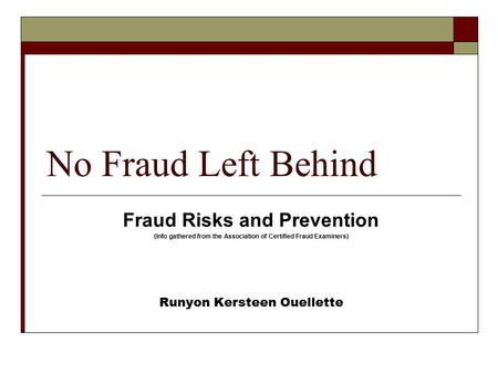 No Fraud Left Behind Fraud Risks and Prevention (Info gathered from the Association of Certified Fraud Examiners) Runyon Kersteen Ouellette.