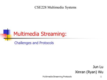 Multimedia Streaming Protocols1 Multimedia Streaming: Jun Lu Xinran (Ryan) Wu CSE228 Multimedia Systems Challenges and Protocols.