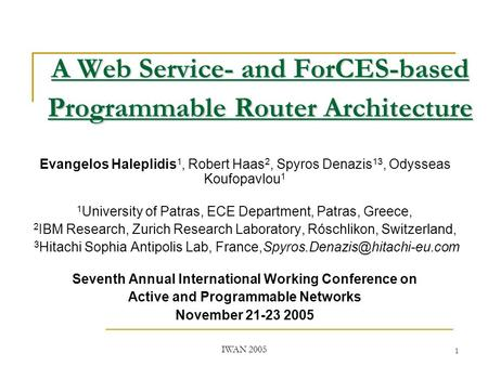 IWAN 2005 1 A Web Service- and ForCES-based Programmable Router Architecture Evangelos Haleplidis 1, Robert Haas 2, Spyros Denazis 13, Odysseas Koufopavlou.