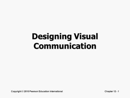 Copyright © 2010 Pearson Education InternationalChapter 12 - 1 Designing Visual Communication.