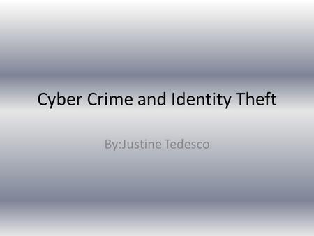Cyber Crime and Identity Theft By:Justine Tedesco.