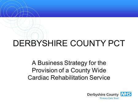DERBYSHIRE COUNTY PCT A Business Strategy for the Provision of a County Wide Cardiac Rehabilitation Service.