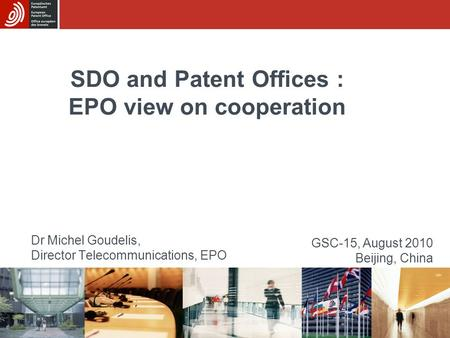 SDO and Patent Offices : EPO view on cooperation Dr Michel Goudelis, Director Telecommunications, EPO GSC-15, August 2010 Beijing, China.