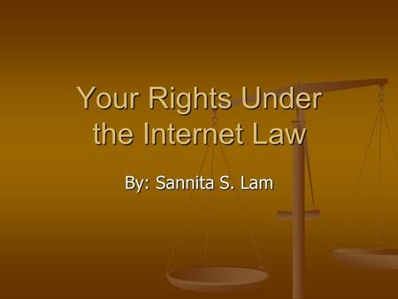 Your Rights Under the Internet Law By: Sannita S. Lam.
