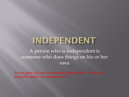 A person who is independent is someone who does things on his or her own As you grow up, you become more independent. What is one thing that makes you.