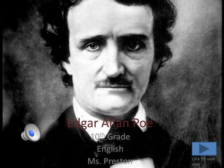 Edgar Allan Poe 10 th Grade English Ms. Preston Click for next slide.