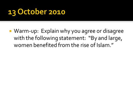 " Warm-up: Explain why you agree or disagree with the following statement: ""By and large, women benefited from the rise of Islam."""