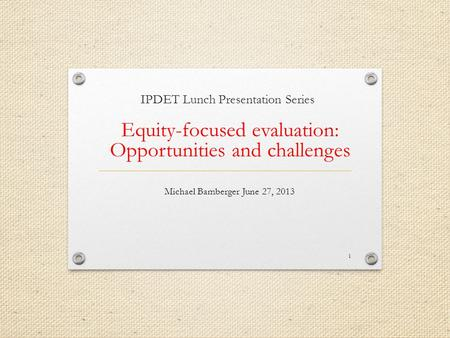 IPDET Lunch Presentation Series Equity-focused evaluation: Opportunities and challenges Michael Bamberger June 27, 2013 1.