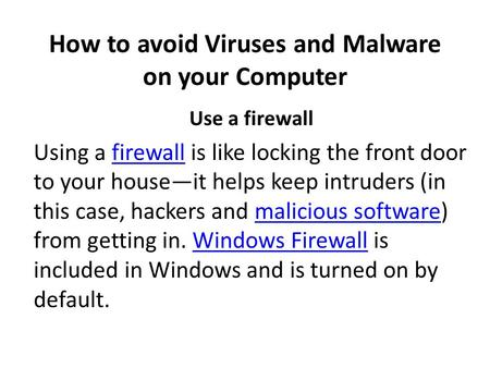 How to avoid Viruses and Malware on your Computer Use a firewall Using a firewall is like locking the front door to your house—it helps keep intruders.