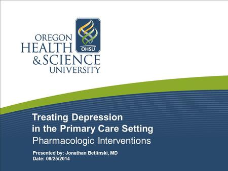 Treating Depression in the Primary Care Setting Pharmacologic Interventions Presented by: Jonathan Betlinski, MD Date: 09/25/2014.