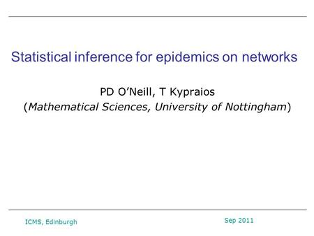 Statistical inference for epidemics on networks PD O'Neill, T Kypraios (Mathematical Sciences, University of Nottingham) Sep 2011 ICMS, Edinburgh.