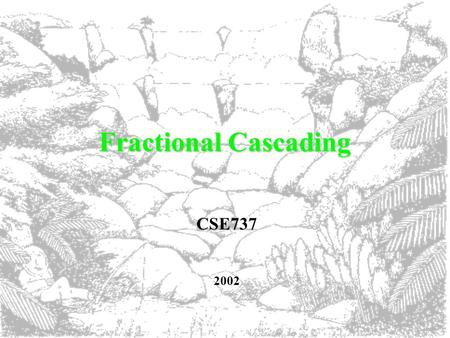 Fractional Cascading CSE737 2002. What is Fractional Cascading anyway? An efficient strategy for dealing with iterative searches that achieves optimal.