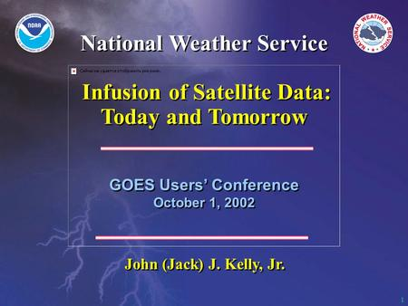 1 GOES Users' Conference October 1, 2002 GOES Users' Conference October 1, 2002 John (Jack) J. Kelly, Jr. National Weather Service Infusion of Satellite.