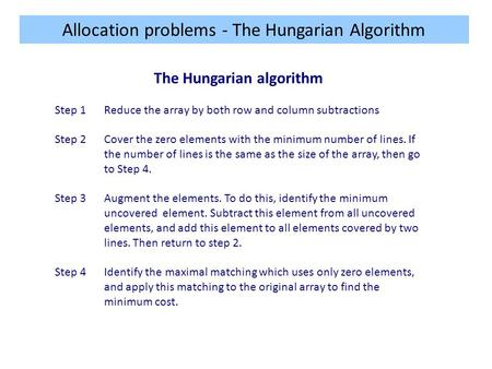 Allocation problems - The Hungarian Algorithm The Hungarian algorithm Step 1Reduce the array by both row and column subtractions Step 2Cover the zero elements.