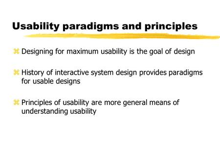 Usability paradigms and principles z Designing for maximum usability is the goal of design z History of interactive system design provides paradigms for.