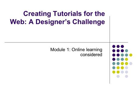 Creating Tutorials for the Web: A Designer's Challenge Module 1: Online learning considered.