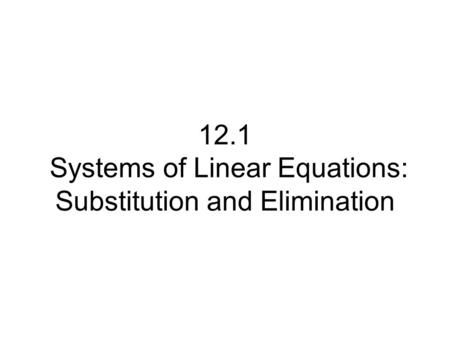 12.1 Systems of Linear Equations: Substitution and Elimination.