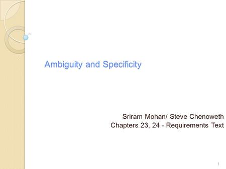 Ambiguity and Specificity Sriram Mohan/ Steve Chenoweth Chapters 23, 24 - Requirements Text 1.