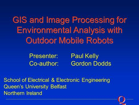 GIS and Image Processing for Environmental Analysis with Outdoor Mobile Robots School of Electrical & Electronic Engineering Queen's University Belfast.