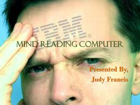 MIND READING COMPUTER Presented By, Judy Francis.