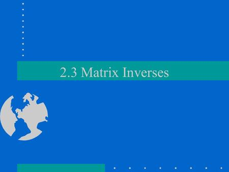 2.3 Matrix Inverses. Numerical equivalent How would we solve for x in: ax = b ? –a -1 a x = a -1 b –x=a -1 b since a -1 a = 1 and 1x = x We use the same.