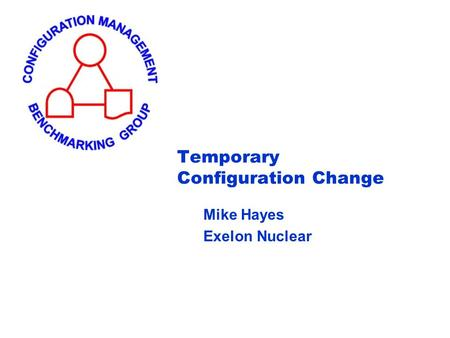 Temporary Configuration Change Mike Hayes Exelon Nuclear.