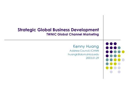 Strategic Global Business Development TWNIC Global Channel Marketing Kenny Huang Address Council, ICANN 2003.01.29.