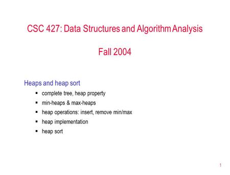 1 CSC 427: Data Structures and Algorithm Analysis Fall 2004 Heaps and heap sort  complete tree, heap property  min-heaps & max-heaps  heap operations:
