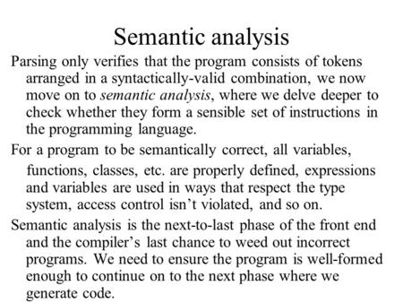 Semantic analysis Parsing only verifies that the program consists of tokens arranged in a syntactically-valid combination, we now move on to semantic analysis,
