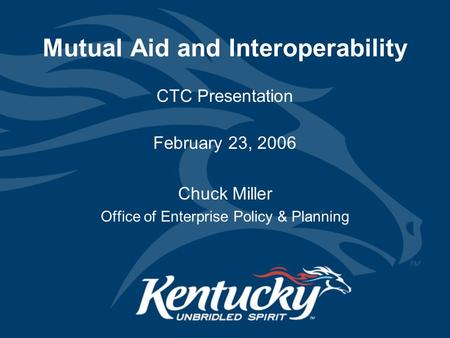 Mutual Aid and Interoperability CTC Presentation February 23, 2006 Chuck Miller Office of Enterprise Policy & Planning.
