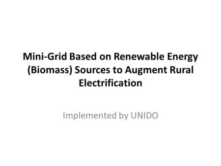 Mini-Grid Based on Renewable Energy (Biomass) Sources to Augment Rural Electrification Implemented by UNIDO.