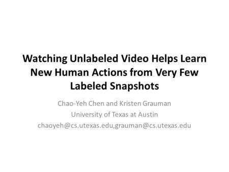 Watching Unlabeled Video Helps Learn New Human Actions from Very Few Labeled Snapshots Chao-Yeh Chen and Kristen Grauman University of Texas at Austin.