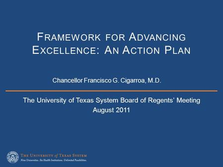 The University of Texas System Board of Regents' Meeting August 2011 F RAMEWORK FOR A DVANCING E XCELLENCE : A N A CTION P LAN Chancellor Francisco G.