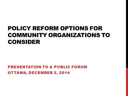 POLICY REFORM OPTIONS FOR COMMUNITY ORGANIZATIONS TO CONSIDER PRESENTATION TO A PUBLIC FORUM OTTAWA, DECEMBER 2, 2014.