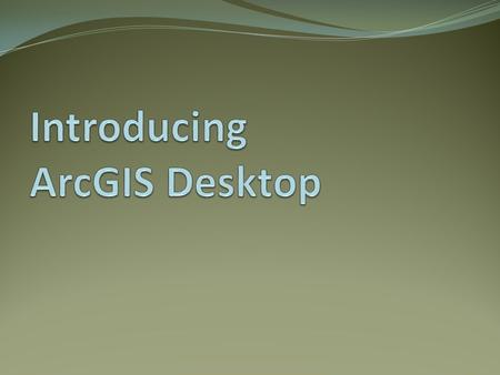 Introducing ArcGIS Desktop