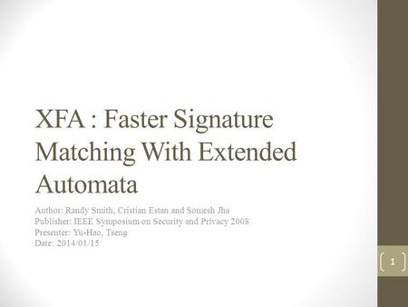 XFA : Faster Signature Matching With Extended Automata Author: Randy Smith, Cristian Estan and Somesh Jha Publisher: IEEE Symposium on Security and Privacy.