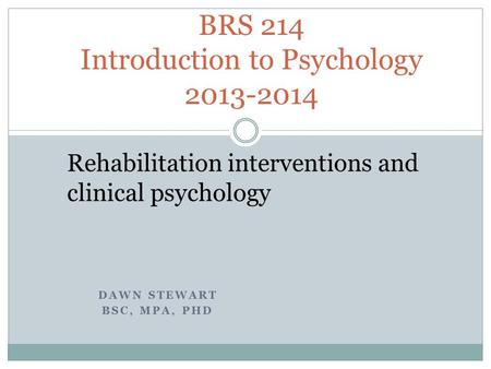 DAWN STEWART BSC, MPA, PHD BRS 214 Introduction to Psychology 2013-2014 Rehabilitation interventions and clinical psychology.