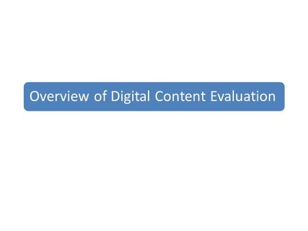 Overview of Digital Content Evaluation. Domains of Content Evaluation Quality and comprehensiveness of content Ease of use, functionality, navigation.