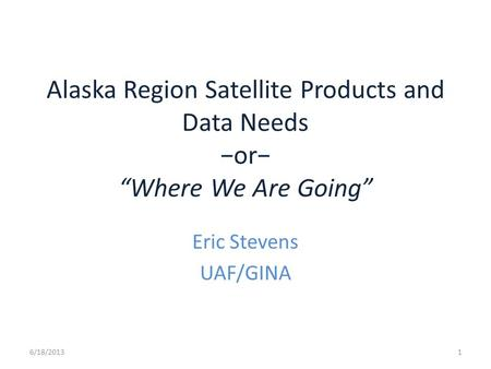 "Alaska Region Satellite Products and Data Needs −or− ""Where We Are Going"" Eric Stevens UAF/GINA 6/18/20131."