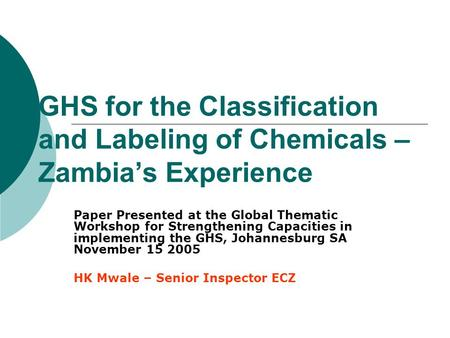 GHS for the Classification and Labeling of Chemicals – Zambia's Experience Paper Presented at the Global Thematic Workshop for Strengthening Capacities.