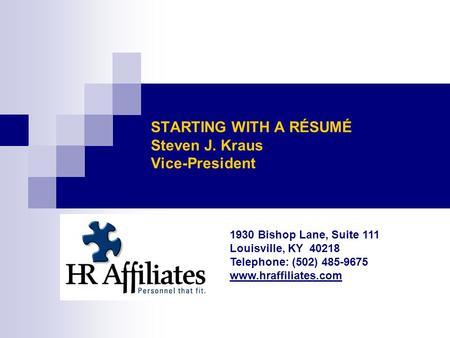 STARTING WITH A RÉSUMÉ Steven J. Kraus Vice-President 1930 Bishop Lane, Suite 111 Louisville, KY 40218 Telephone: (502) 485-9675 www.hraffiliates.com.