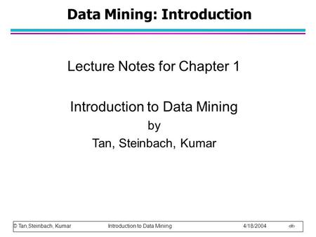 © Tan,Steinbach, Kumar Introduction to Data Mining 4/18/2004 1 Data Mining: Introduction Lecture Notes for Chapter 1 Introduction to Data Mining by Tan,