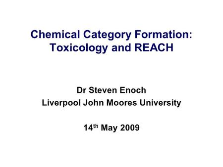 Chemical Category Formation: Toxicology and REACH Dr Steven Enoch Liverpool John Moores University 14 th May 2009.