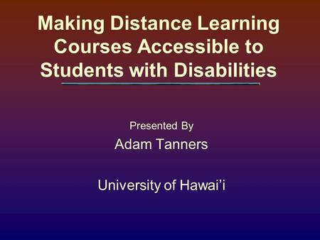 Making Distance Learning Courses Accessible to Students with Disabilities Presented By Adam Tanners University of Hawai'i.