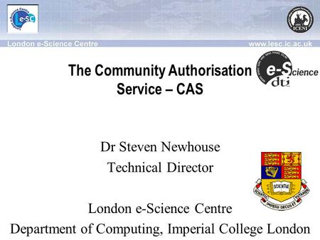 The Community Authorisation Service – CAS Dr Steven Newhouse Technical Director London e-Science Centre Department of Computing, Imperial College London.