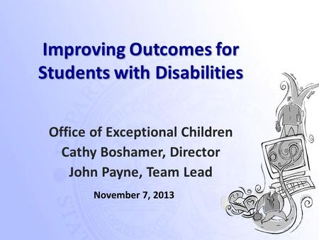 Improving Outcomes for Students with Disabilities Office of Exceptional Children Cathy Boshamer, Director John Payne, Team Lead November 7, 2013.